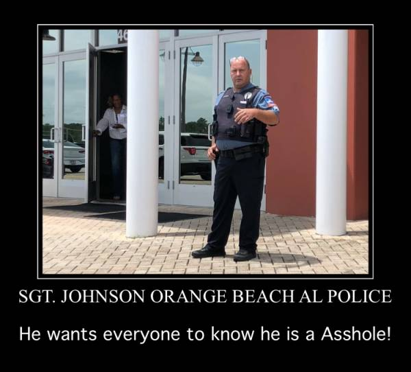 12:42 PM.  Sgt. Johnson Orange Beach Alabama Police WANTS Everyone To Know He Is A Asshole